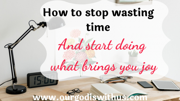 How to stop wasting time and start doing what brings you joy