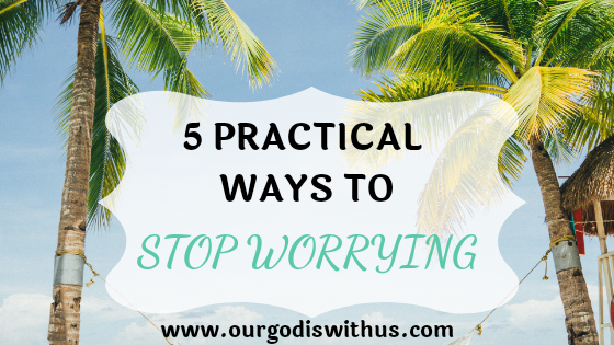 5 Practical ways to stop worrying