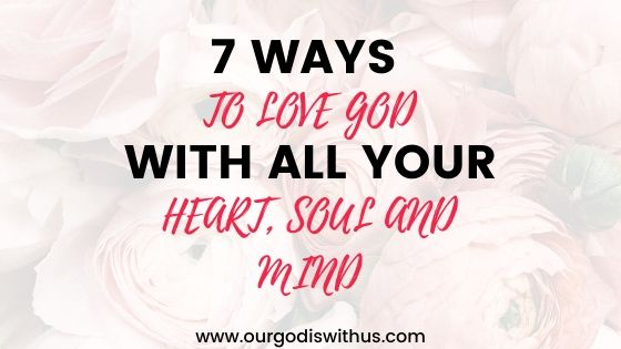 7 Ways to Love God with all your heart, soul and mind