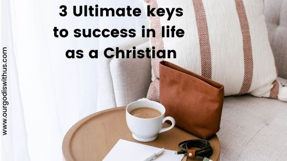 The 3 Ultimate Keys to Success in life as a Christian